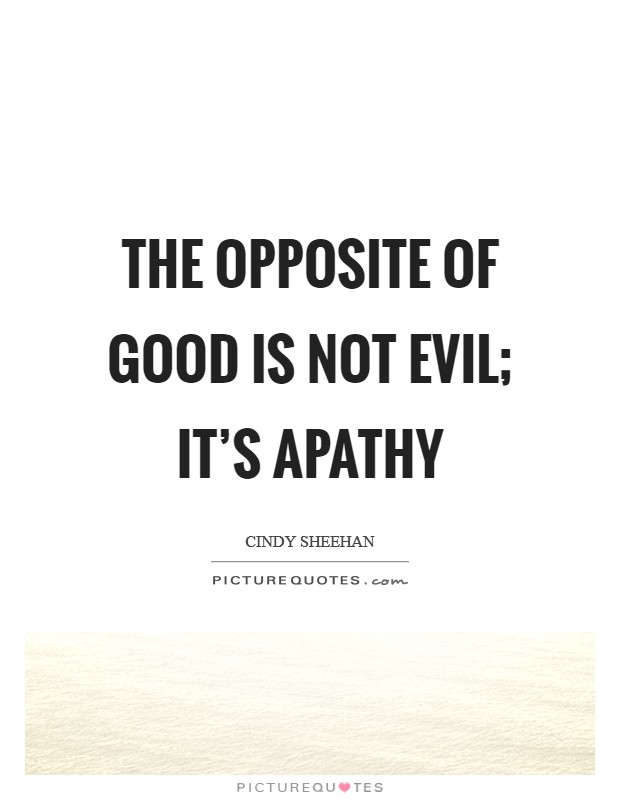 The opposite of good is not evil; it's apathy Picture Quote #1