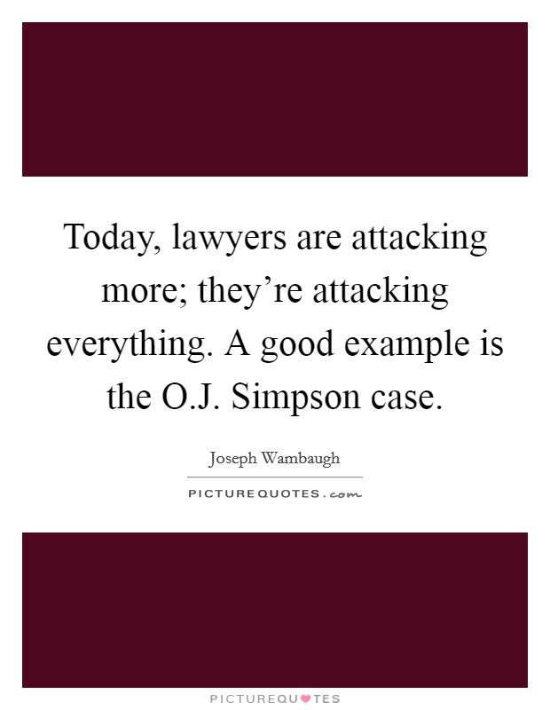 Today, lawyers are attacking more; they're attacking everything. A good example is the O.J. Simpson case Picture Quote #1