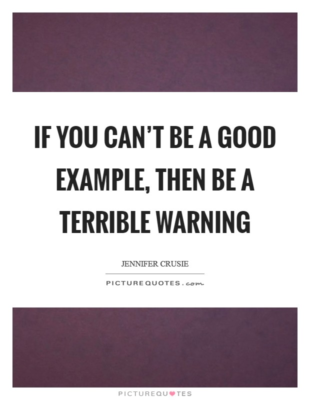 If you can't be a good example, then be a terrible warning Picture Quote #1