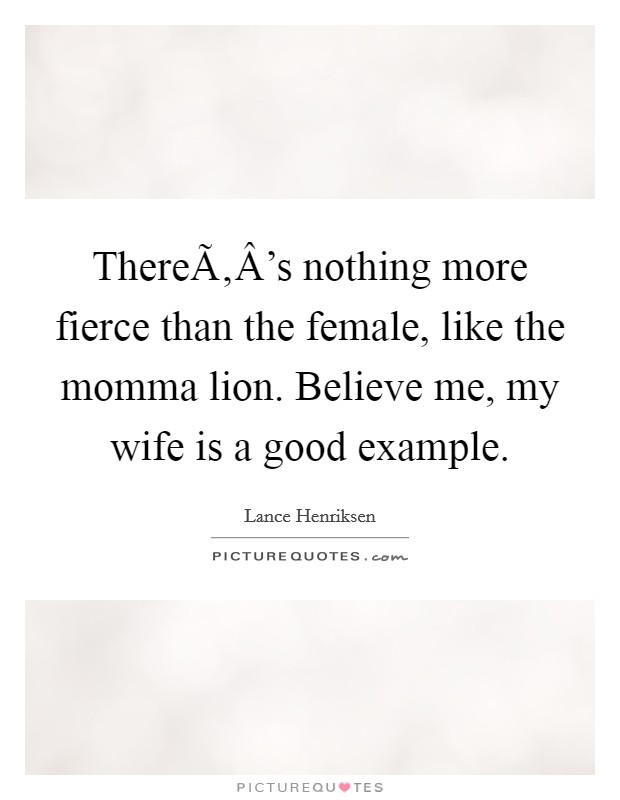 There's nothing more fierce than the female, like the momma lion. Believe me, my wife is a good example Picture Quote #1