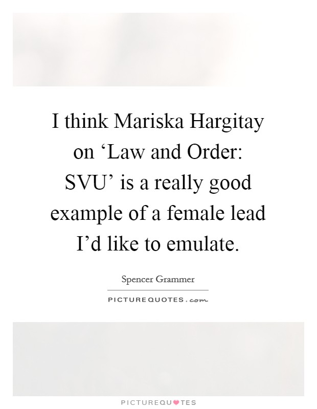 I think Mariska Hargitay on 'Law and Order: SVU' is a really good example of a female lead I'd like to emulate Picture Quote #1