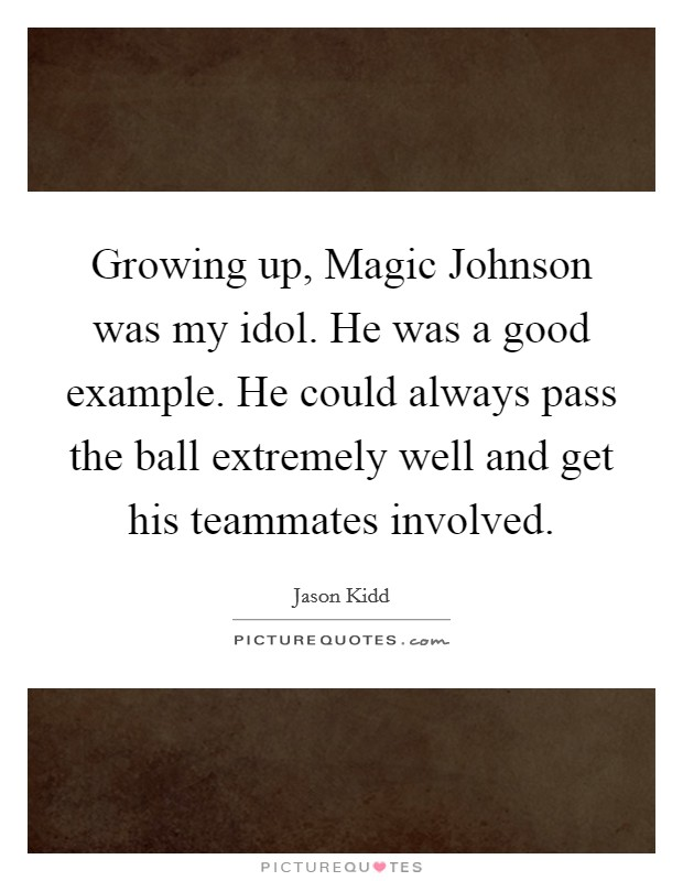 Growing up, Magic Johnson was my idol. He was a good example. He could always pass the ball extremely well and get his teammates involved Picture Quote #1