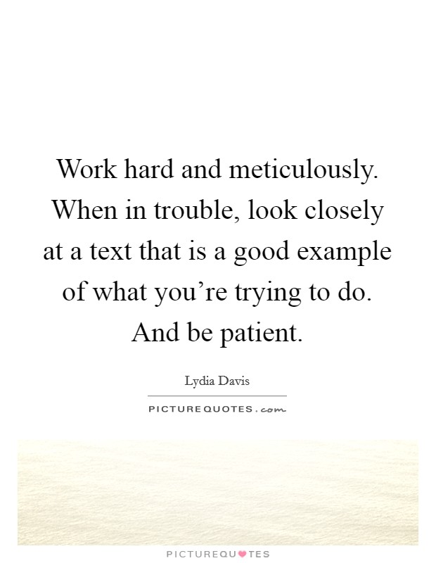 Work hard and meticulously. When in trouble, look closely at a text that is a good example of what you're trying to do. And be patient Picture Quote #1