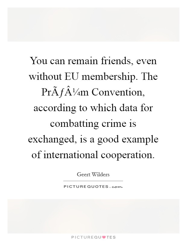 You can remain friends, even without EU membership. The Prüm Convention, according to which data for combatting crime is exchanged, is a good example of international cooperation Picture Quote #1