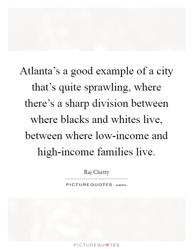 Atlanta's a good example of a city that's quite sprawling, where there's a sharp division between where blacks and whites live, between where low-income and high-income families live Picture Quote #1