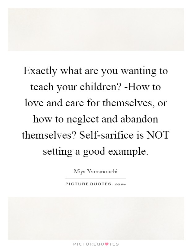 Exactly what are you wanting to teach your children? -How to love and care for themselves, or how to neglect and abandon themselves? Self-sarifice is NOT setting a good example Picture Quote #1