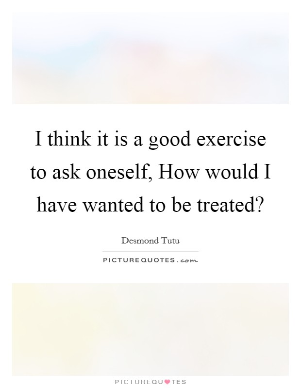 I think it is a good exercise to ask oneself, How would I have wanted to be treated? Picture Quote #1