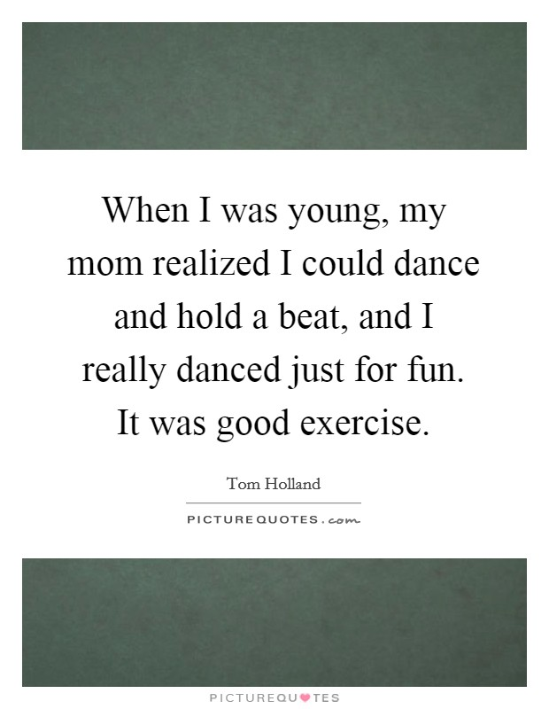 When I was young, my mom realized I could dance and hold a beat, and I really danced just for fun. It was good exercise Picture Quote #1