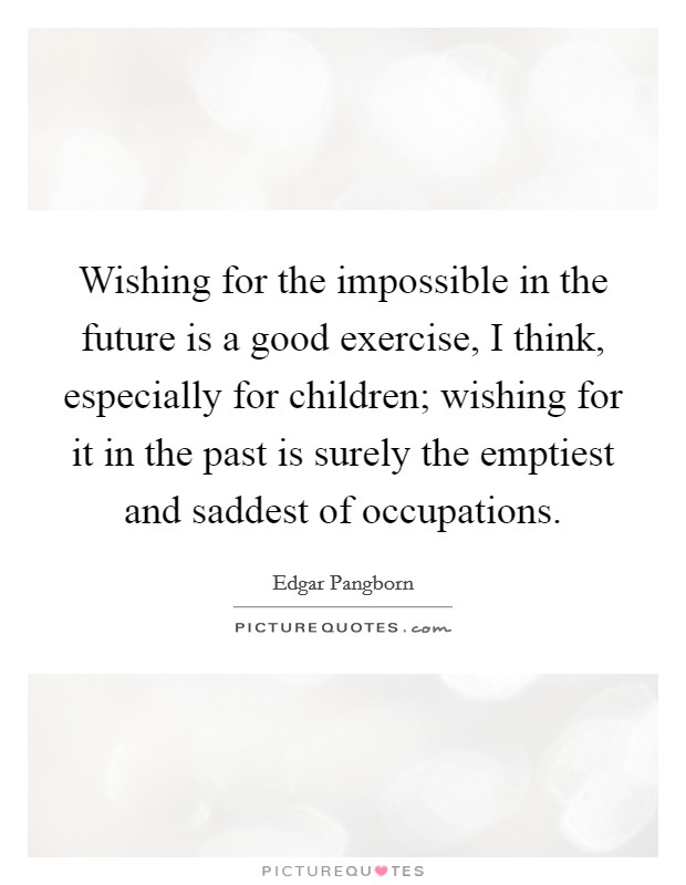 Wishing for the impossible in the future is a good exercise, I think, especially for children; wishing for it in the past is surely the emptiest and saddest of occupations Picture Quote #1