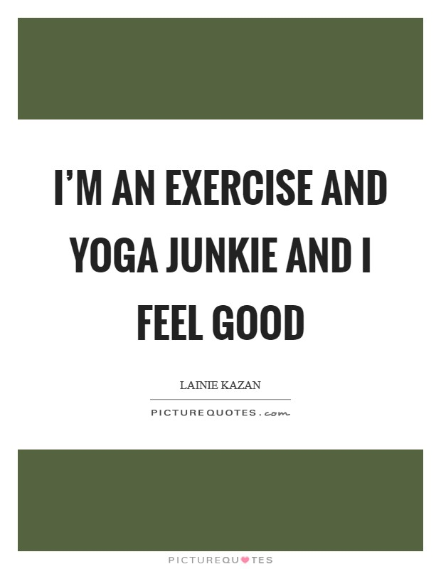 I'm an exercise and yoga junkie and I feel good Picture Quote #1