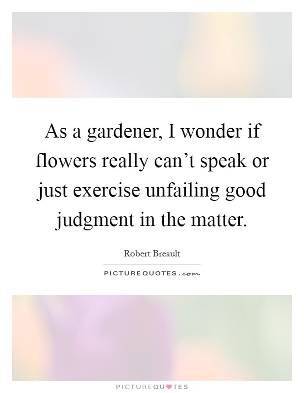 As a gardener, I wonder if flowers really can't speak or just exercise unfailing good judgment in the matter Picture Quote #1