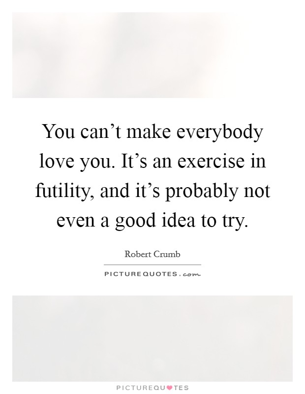 You can't make everybody love you. It's an exercise in futility, and it's probably not even a good idea to try Picture Quote #1