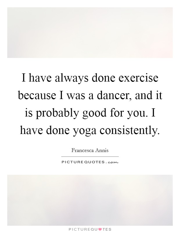 I have always done exercise because I was a dancer, and it is probably good for you. I have done yoga consistently Picture Quote #1