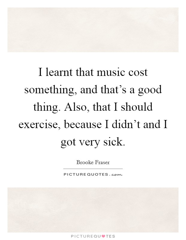 I learnt that music cost something, and that's a good thing. Also, that I should exercise, because I didn't and I got very sick Picture Quote #1