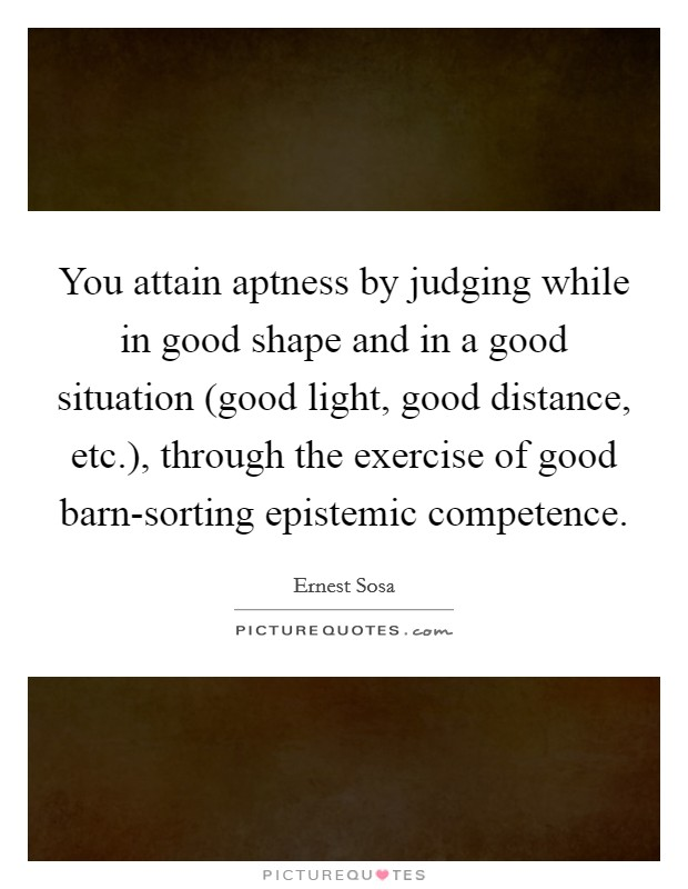 You attain aptness by judging while in good shape and in a good situation (good light, good distance, etc.), through the exercise of good barn-sorting epistemic competence Picture Quote #1