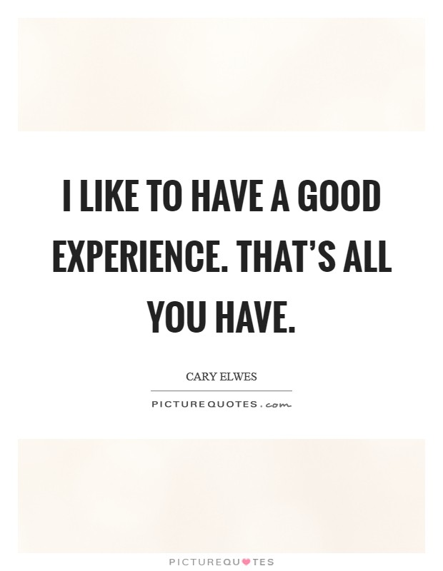 I like to have a good experience. That's all you have Picture Quote #1
