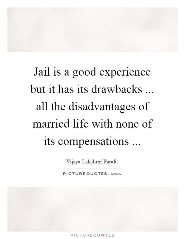 Jail is a good experience but it has its drawbacks ... all the disadvantages of married life with none of its compensations  Picture Quote #1
