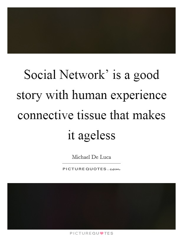 Social Network' is a good story with human experience connective tissue that makes it ageless Picture Quote #1