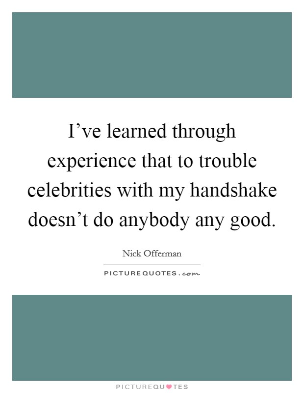 I've learned through experience that to trouble celebrities with my handshake doesn't do anybody any good Picture Quote #1