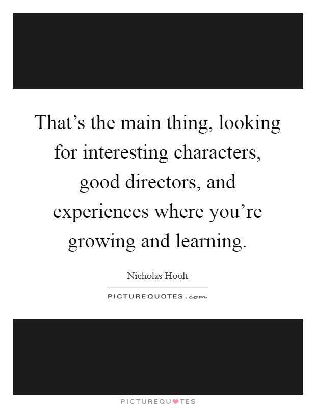 That's the main thing, looking for interesting characters, good directors, and experiences where you're growing and learning Picture Quote #1