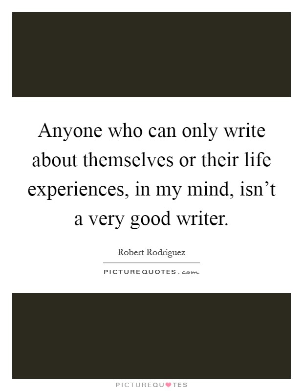Anyone who can only write about themselves or their life experiences, in my mind, isn't a very good writer Picture Quote #1