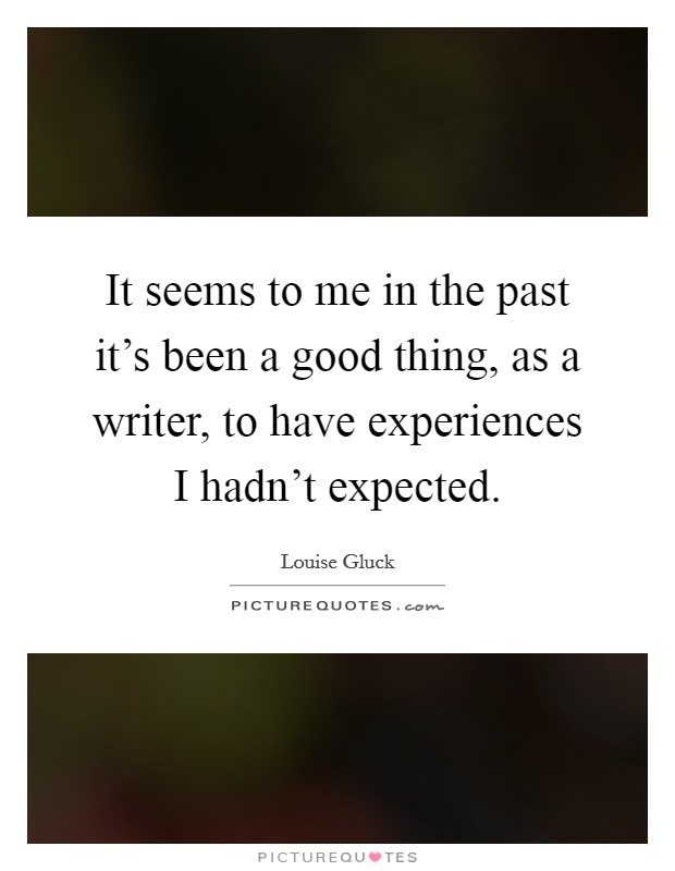 It seems to me in the past it's been a good thing, as a writer, to have experiences I hadn't expected Picture Quote #1