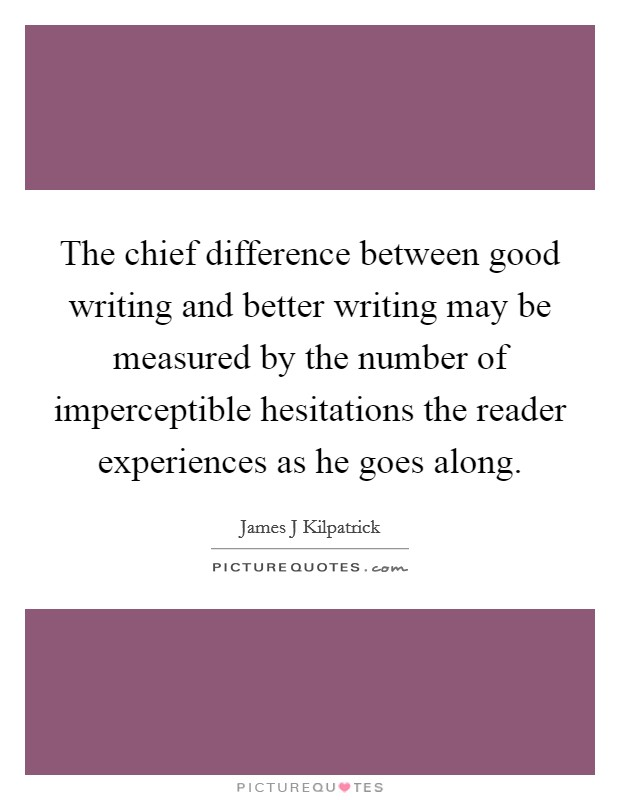 The chief difference between good writing and better writing may be measured by the number of imperceptible hesitations the reader experiences as he goes along Picture Quote #1