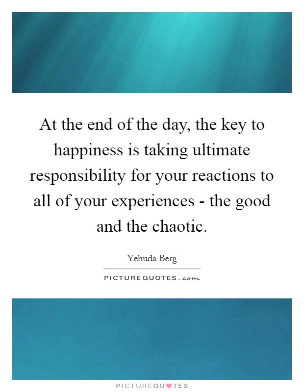 At the end of the day, the key to happiness is taking ultimate responsibility for your reactions to all of your experiences - the good and the chaotic Picture Quote #1