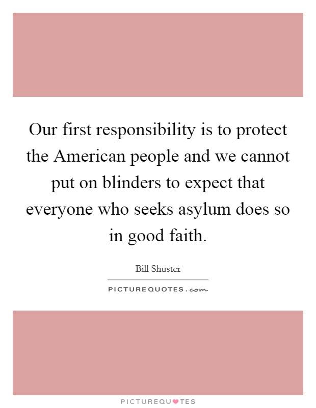 Our first responsibility is to protect the American people and we cannot put on blinders to expect that everyone who seeks asylum does so in good faith Picture Quote #1