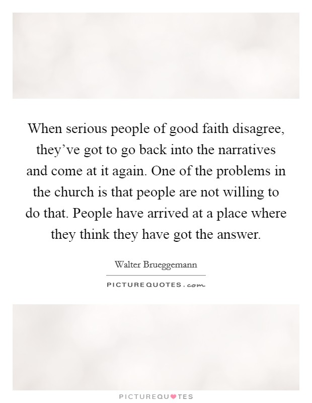 When serious people of good faith disagree, they've got to go back into the narratives and come at it again. One of the problems in the church is that people are not willing to do that. People have arrived at a place where they think they have got the answer Picture Quote #1