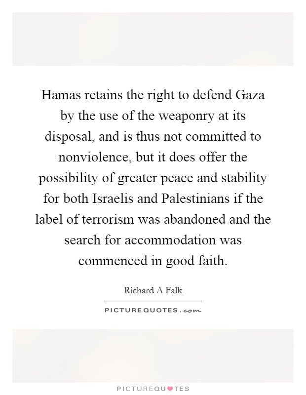 Hamas retains the right to defend Gaza by the use of the weaponry at its disposal, and is thus not committed to nonviolence, but it does offer the possibility of greater peace and stability for both Israelis and Palestinians if the label of terrorism was abandoned and the search for accommodation was commenced in good faith Picture Quote #1
