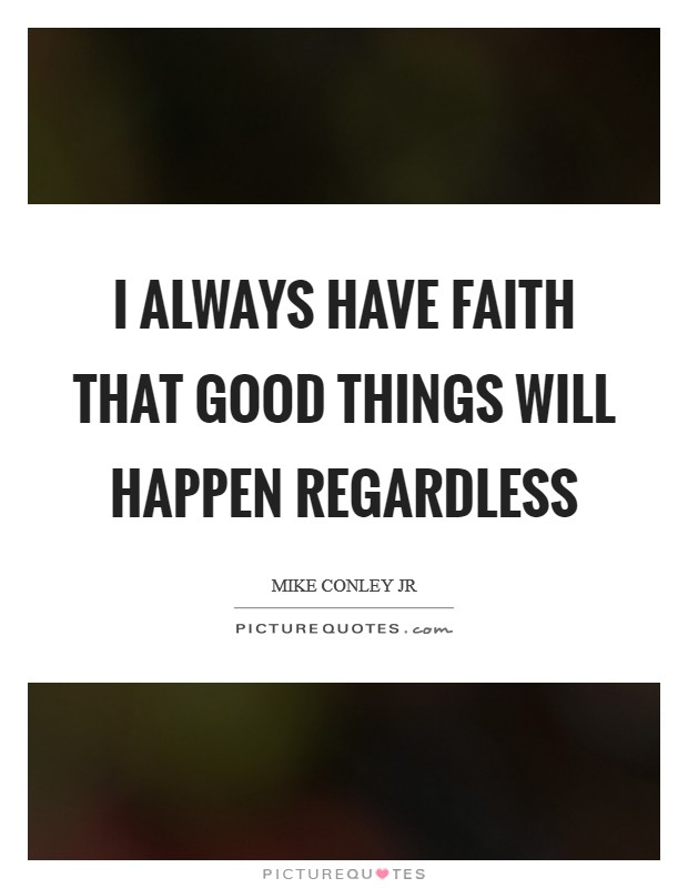 I always have faith that good things will happen regardless Picture Quote #1