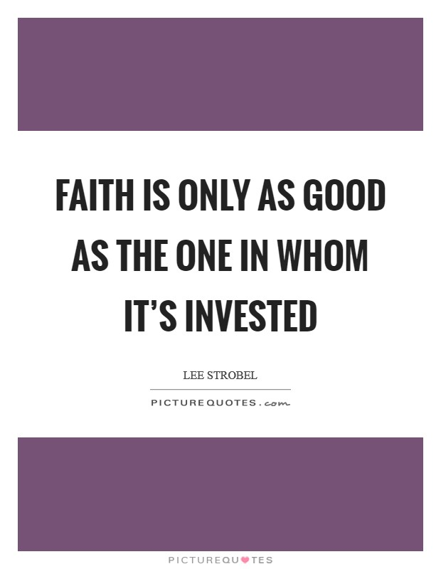 Faith is only as good as the one in whom it's invested Picture Quote #1