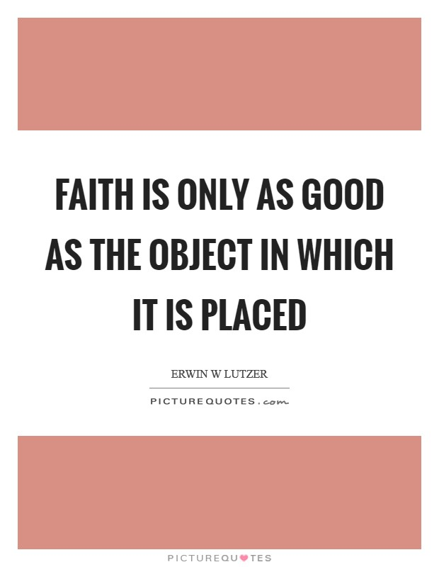 Faith is only as good as the object in which it is placed Picture Quote #1