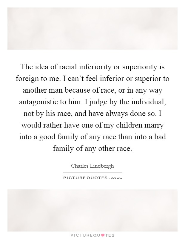 The idea of racial inferiority or superiority is foreign to me. I can't feel inferior or superior to another man because of race, or in any way antagonistic to him. I judge by the individual, not by his race, and have always done so. I would rather have one of my children marry into a good family of any race than into a bad family of any other race Picture Quote #1