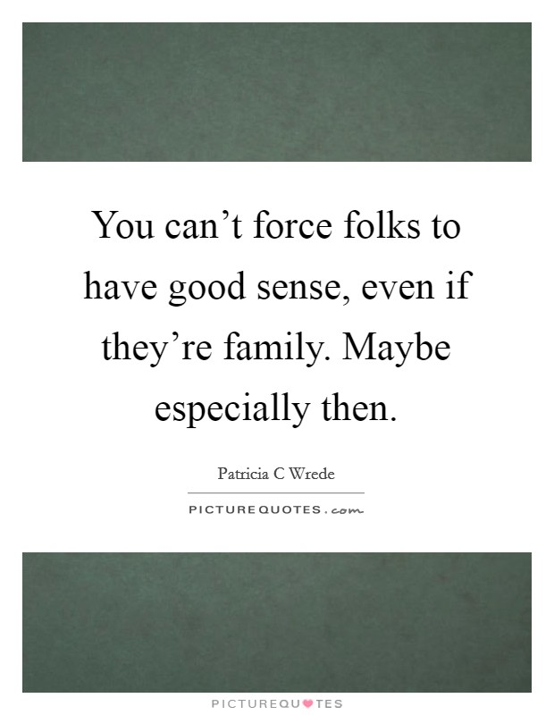 You can't force folks to have good sense, even if they're family. Maybe especially then Picture Quote #1