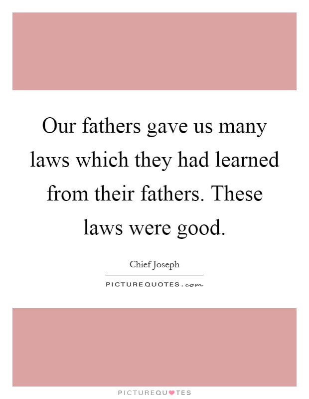 Our fathers gave us many laws which they had learned from their fathers. These laws were good Picture Quote #1