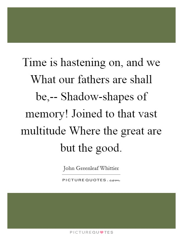 Time is hastening on, and we What our fathers are shall be,-- Shadow-shapes of memory! Joined to that vast multitude Where the great are but the good. Picture Quote #1
