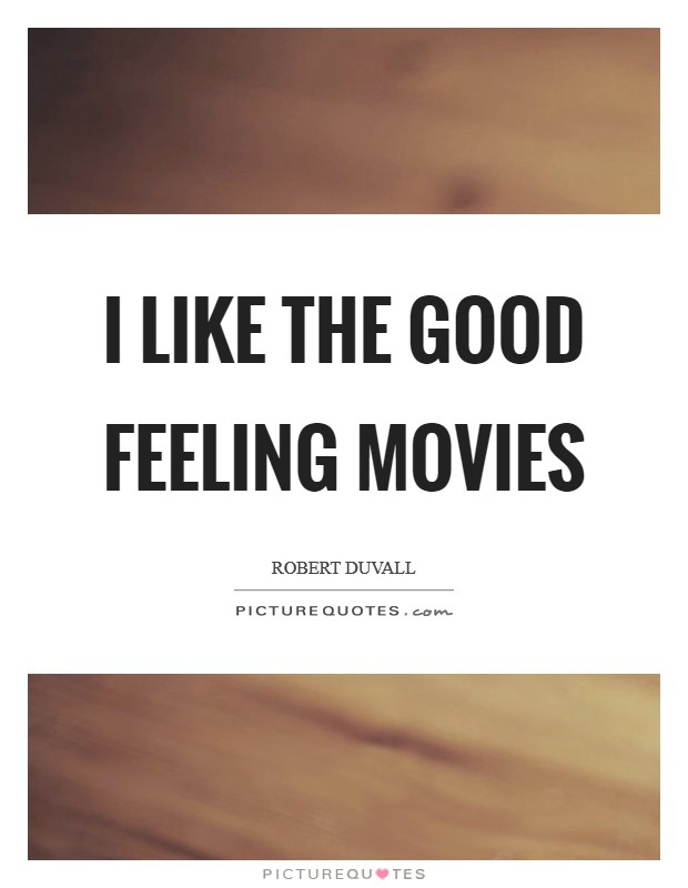 I like the good feeling movies Picture Quote #1