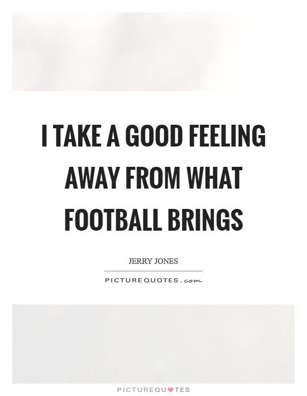 I take a good feeling away from what football brings Picture Quote #1