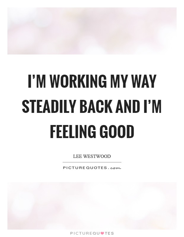 I'm working my way steadily back and I'm feeling good Picture Quote #1