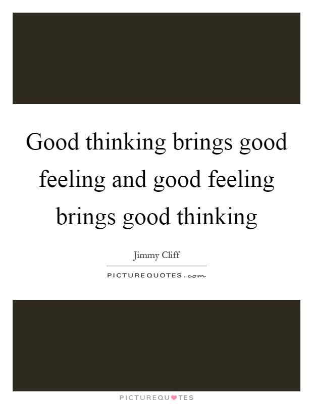 Good thinking brings good feeling and good feeling brings good thinking Picture Quote #1