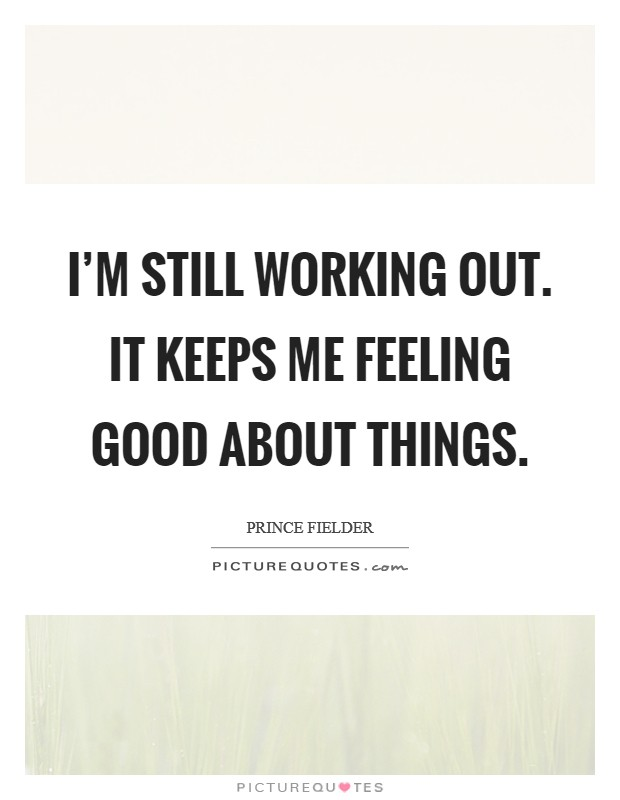 I'm still working out. It keeps me feeling good about things Picture Quote #1