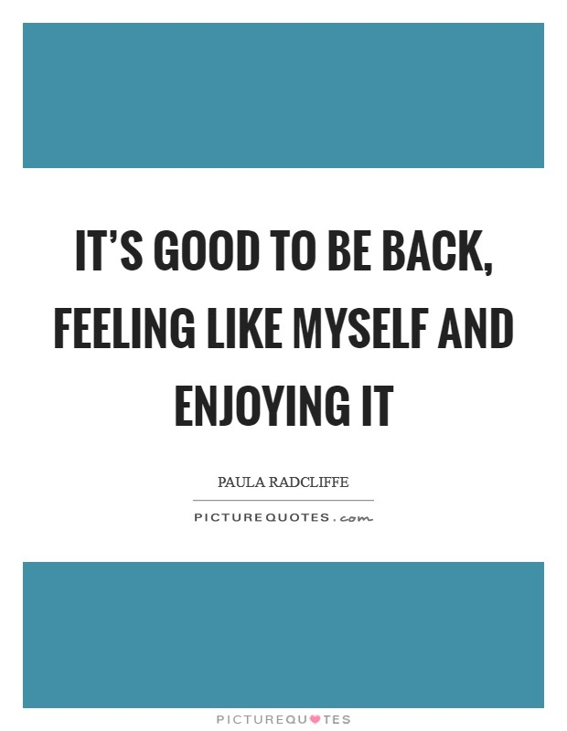 It's good to be back, feeling like myself and enjoying it Picture Quote #1