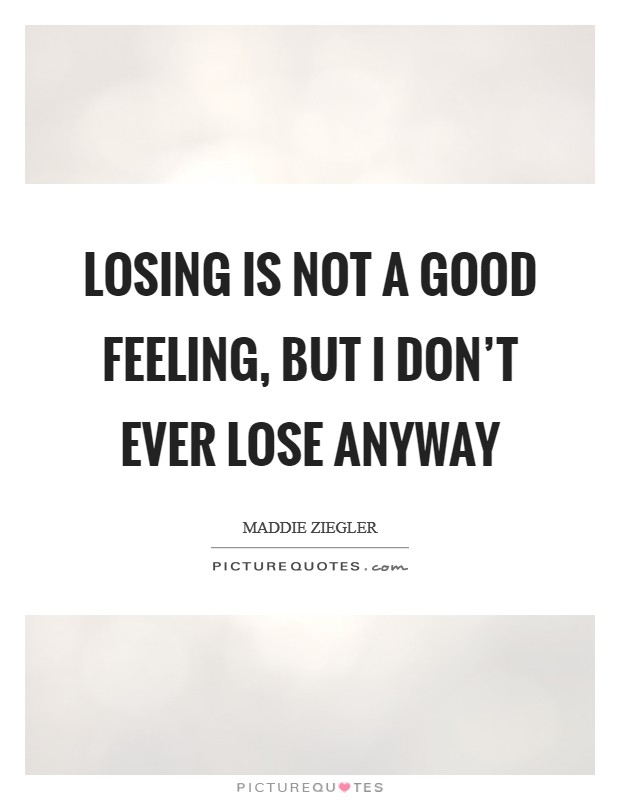 Losing is not a good feeling, but I don't ever lose anyway Picture Quote #1