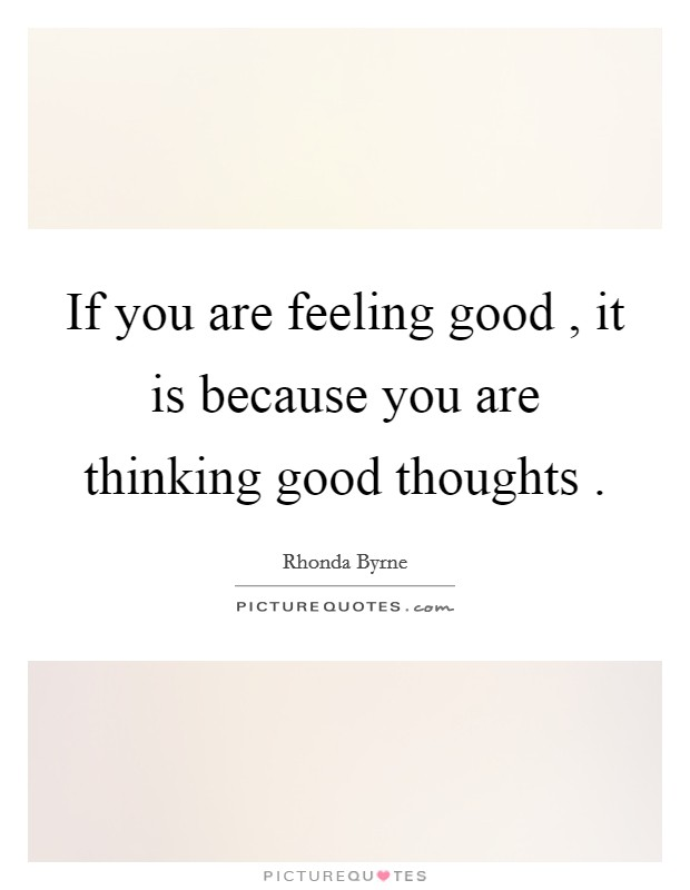If you are feeling good , it is because you are thinking good thoughts  Picture Quote #1