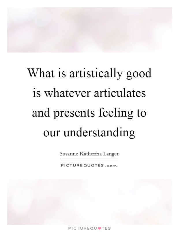 What is artistically good is whatever articulates and presents feeling to our understanding Picture Quote #1