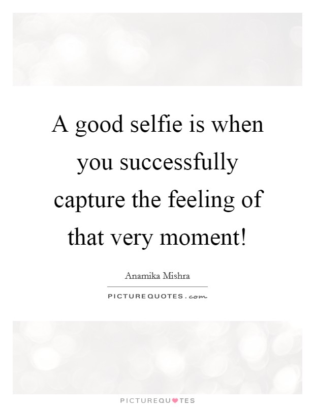 A good selfie is when you successfully capture the feeling ...