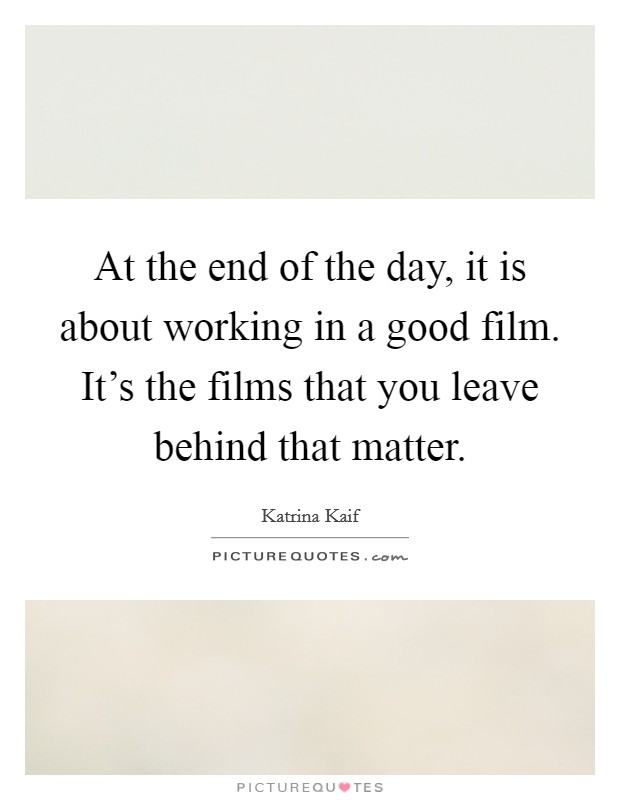 At the end of the day, it is about working in a good film. It's the films that you leave behind that matter Picture Quote #1