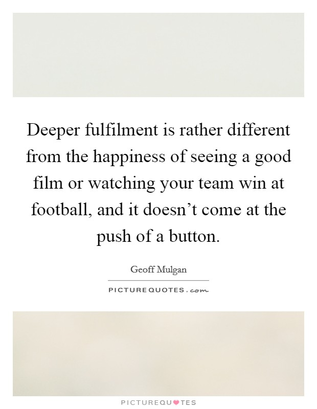 Deeper fulfilment is rather different from the happiness of seeing a good film or watching your team win at football, and it doesn't come at the push of a button Picture Quote #1